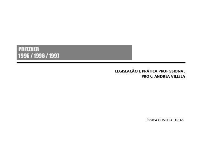 PRITZKER 1995 / 1996 / 1997 LEGISLAÇÃO E PRÁTICA PROFISSIONAL PROF.: ANDREA VILLELA JÉSSICA OLIVEIRA LUCAS