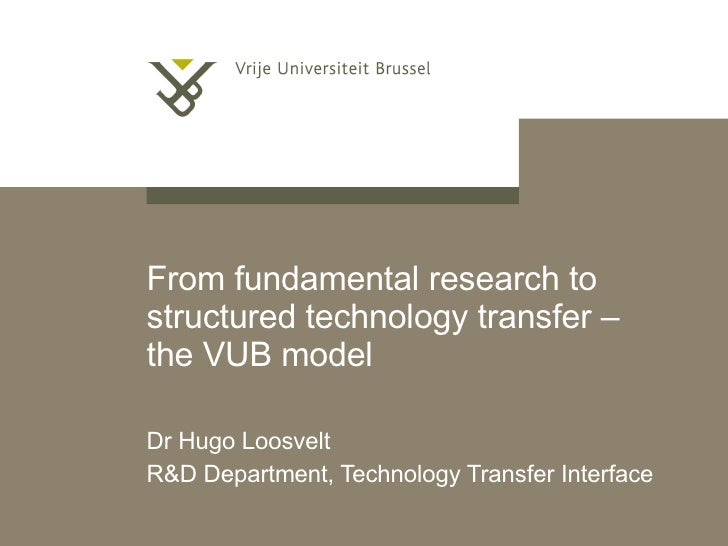 From fundamental research to structured technology transfer – the VUB model Dr Hugo Loosvelt R&D Department, Technology Tr...