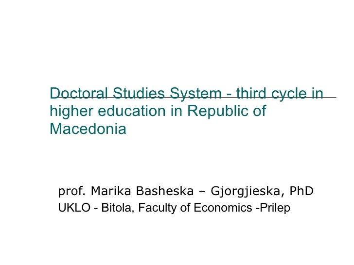 Doctoral Studies System  -  third cycle in higher education in Republic of Macedonia prof. Marika Basheska – Gjorgjieska, ...