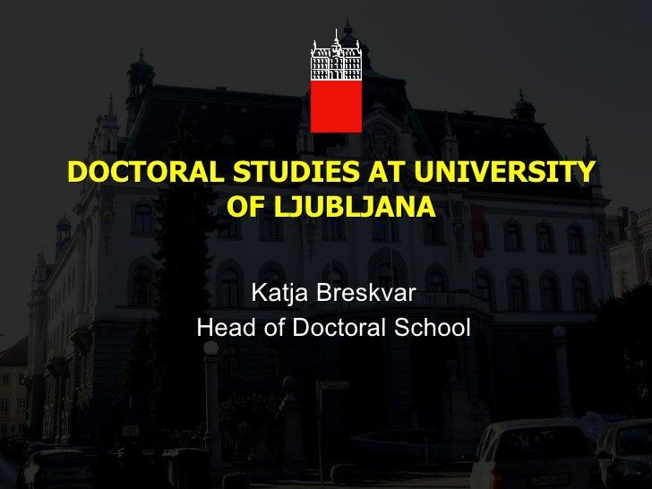 DOCTORAL STUDIES AT UNIVERSITY OF LJUBLJANA Katja Breskvar Head of Doctoral School