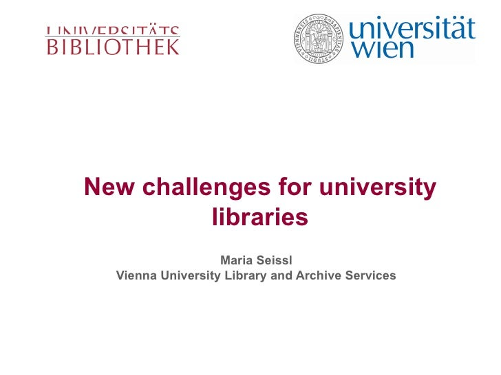 New challenges for university libraries Maria Seissl Vienna University Library and Archive Services