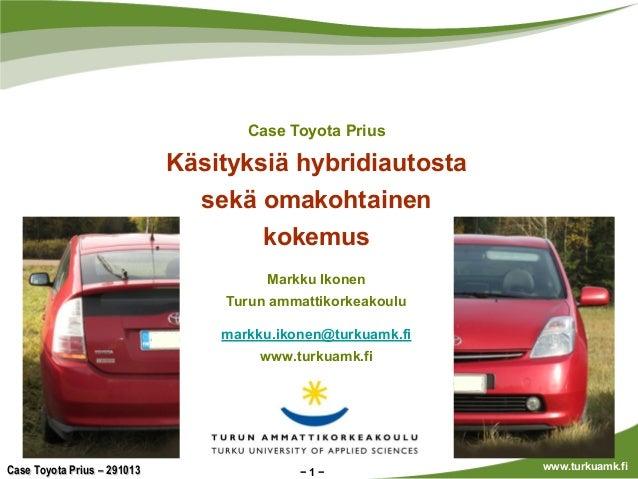 Case Toyota Prius  Käsityksiä hybridiautosta sekä omakohtainen kokemus Markku Ikonen Turun ammattikorkeakoulu markku.ikone...