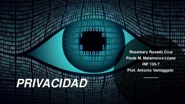 PRIVACIDAD Rosemary Rosado Cruz Paola M. Matamoros López INF 103-7 Prof. Antonio Vantaggato