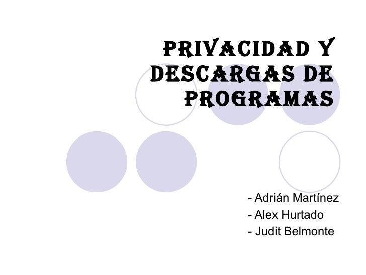 Privacidad y Descargas de Programas - Adrián Martínez - Alex Hurtado - Judit Belmonte