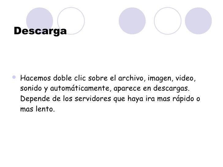Descarga <ul><li>Hacemos doble clic sobre el archivo, imagen, video, sonido y automáticamente, aparece en descargas. Depen...