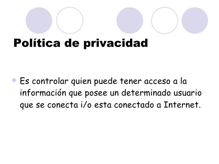 Política de privacidad <ul><li>Es controlar quien puede tener acceso a la información que posee un determinado usuario que...