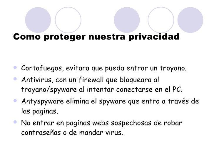Como proteger nuestra privacidad <ul><li>Cortafuegos, evitara que pueda entrar un troyano. </li></ul><ul><li>Antivirus, co...