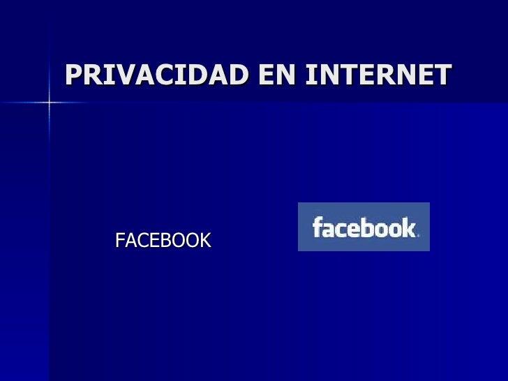 PRIVACIDAD EN INTERNET <ul><li>FACEBOOK </li></ul>