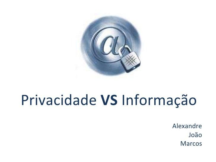 Privacidade  VS  Informação Alexandre João Marcos