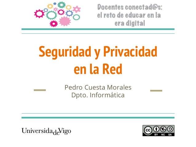 Seguridad y Privacidad en la Red Pedro Cuesta Morales Dpto. Informática