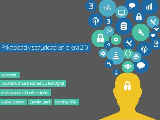 Privacidad y seguridad en la era 2.0  Microsoft  Facultad Comunicaciones UC-TrenDigital  Investigadores: Daniel Halpern  A...