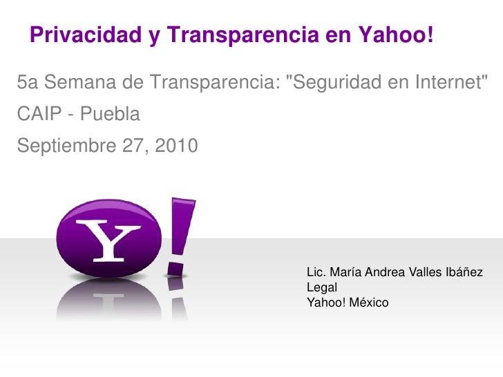 """Privacidad y Transparencia en Yahoo! <br />5a Semana de Transparencia: """"Seguridad en Internet""""<br />CAIP - Puebla<br />Sep..."""