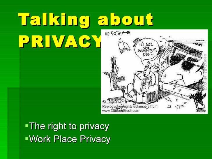 Talking about PRIVACY <ul><li>The right to privacy </li></ul><ul><li>Work Place Privacy </li></ul>