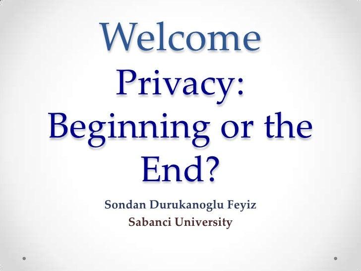 Welcome    Privacy:Beginning or the     End?   Sondan Durukanoglu Feyiz      Sabanci University
