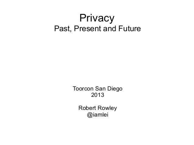 Privacy Past, Present and Future  Toorcon San Diego 2013 Robert Rowley @iamlei