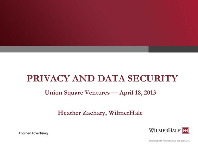 PRIVACY AND DATA SECURITY Union Square Ventures — April 18, 2013 Heather Zachary, WilmerHale Attorney Advertising