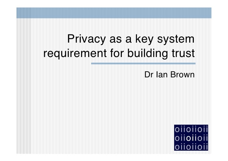 Privacy as a key system requirement for building trust                    Dr Ian Brown