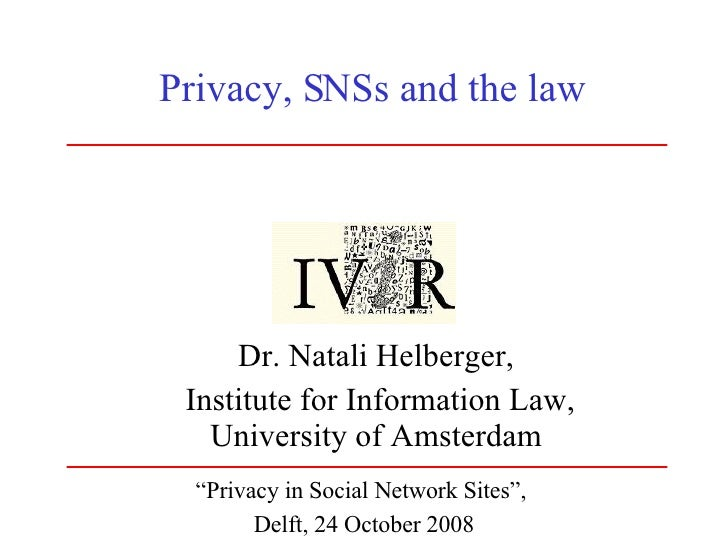 """Privacy, SNSs and the law Dr. Natali Helberger, Institute for Information Law, University of Amsterdam """" Privacy in Social..."""