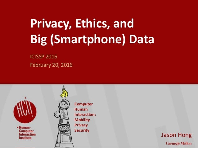 ©2016CarnegieMellonUniversity:1 Privacy, Ethics, and Big (Smartphone) Data ICISSP 2016 February 20, 2016 Jason Hong Comput...