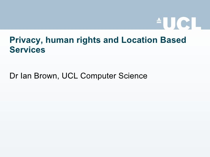 Privacy, human rights and Location Based Services Dr Ian Brown, UCL Computer Science