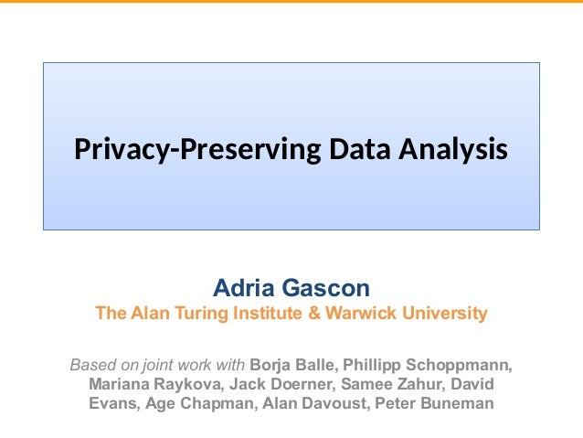 Privacy-Preserving Data Analysis Adria Gascon The Alan Turing Institute & Warwick University Based on joint work with Borj...