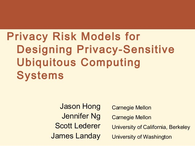 Privacy Risk Models for Designing Privacy-Sensitive Ubiquitous Computing Systems Jason Hong Jennifer Ng Scott Lederer Jame...