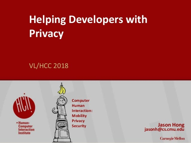 1 Helping Developers with Privacy VL/HCC 2018 Jason Hong jasonh@cs.cmu.edu Computer Human Interaction: Mobility Privacy Se...