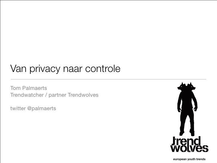 Van privacy naar controle Tom Palmaerts Trendwatcher / partner Trendwolves  twitter @palmaerts