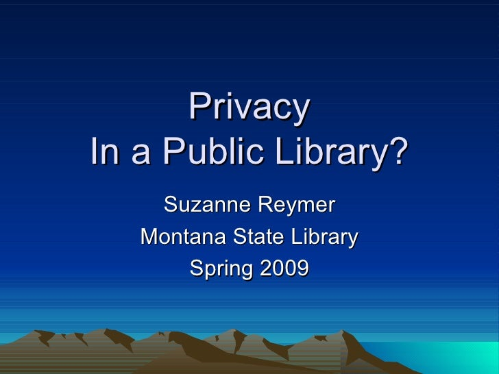 Privacy In a Public Library? Suzanne Reymer Montana State Library Spring 2009