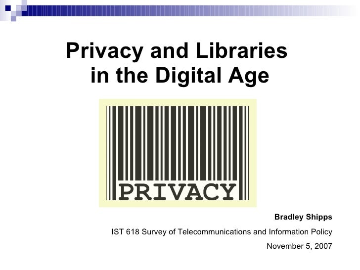 Privacy and Libraries  in the Digital Age Bradley Shipps IST 618 Survey of Telecommunications and Information Policy Novem...