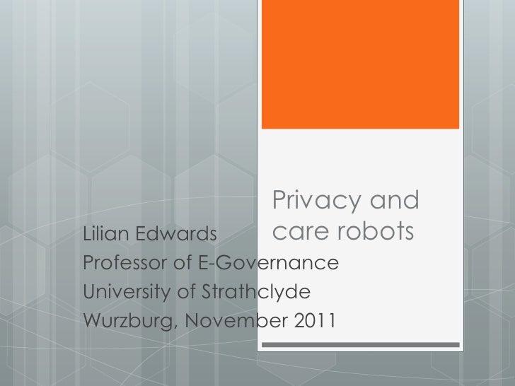 Privacy andLilian Edwards    care robotsProfessor of E-GovernanceUniversity of StrathclydeWurzburg, November 2011