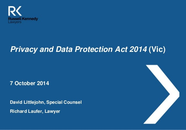 Privacy and Data Protection Act 2014 (Vic)  7 October 2014  David Littlejohn, Special Counsel  Richard Laufer, Lawyer