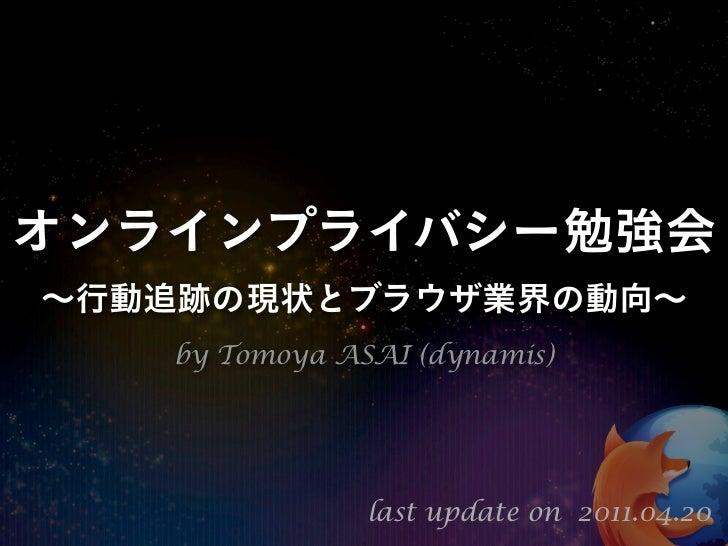 オンラインプライバシー勉強会∼行動追跡の現状とブラウザ業界の動向∼   by Tomoya ASAI (dynamis)               last update on 2011.04.20