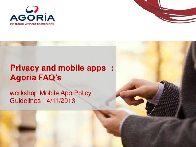 Privacy and mobile apps : Agoria FAQ's workshop Mobile App Policy Guidelines - 4/11/2013