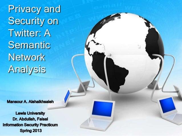 Privacy andSecurity onTwitter: ASemanticNetworkAnalysisMansour A. AlshaikhsalehLewis UniversityDr. Abdullah, FaisalInforma...