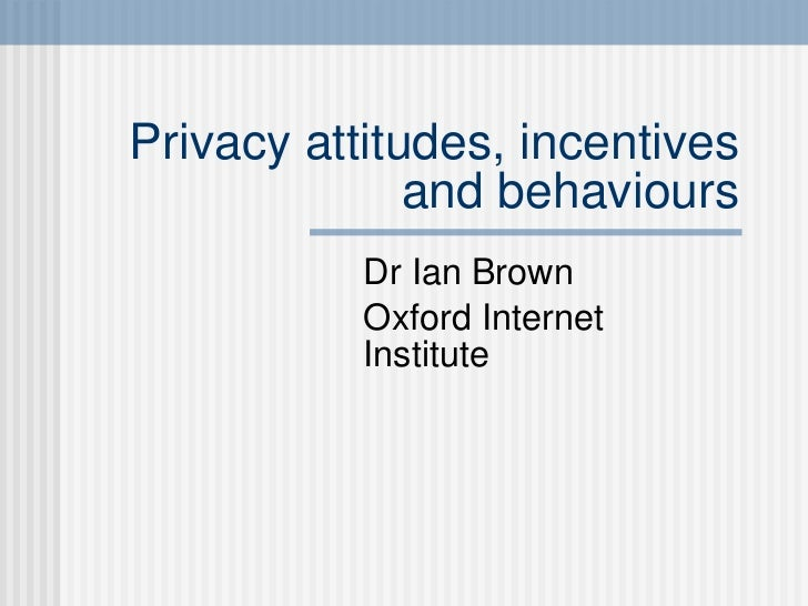Privacy attitudes, incentives and behaviours Dr Ian Brown Oxford Internet Institute