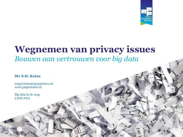 Mr. S.H. Katus sergej.katus@pmpartners.nl www.pmpartners.nl Wegnemen van privacy issues Bouwen aan vertrouwen voor big dat...