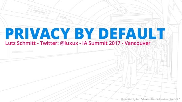 Lutz Schmitt - Twitter: @luxux - IA Summit 2017 - Vancouver PRIVACY BY DEFAULT illustration by Lutz Schmitt – licensed und...