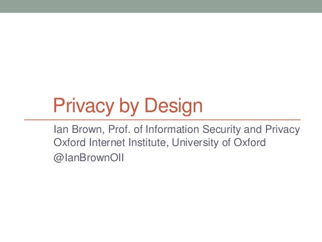 Privacy by Design Ian Brown, Prof. of Information Security and Privacy Oxford Internet Institute, University of Oxford @Ia...