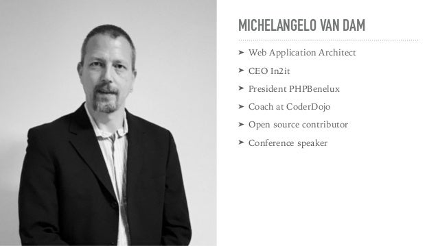 MICHELANGELO VAN DAM ➤ Web Application Architect ➤ CEO In2it ➤ President PHPBenelux ➤ Coach at CoderDojo ➤ Open source con...
