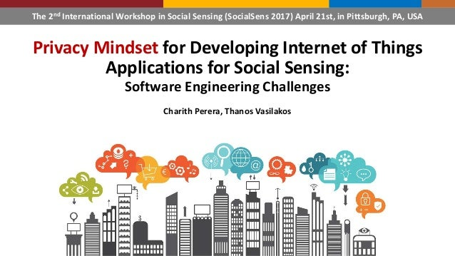 Privacy Mindset for Developing Internet of Things Applications for Social Sensing: Software Engineering Challenges Charith...
