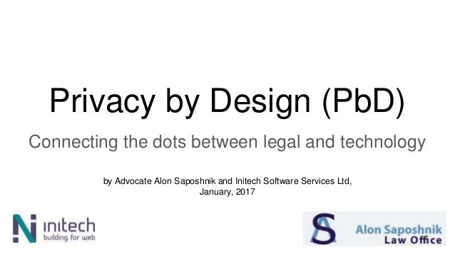 Privacy by Design (PbD) Connecting the dots between legal and technology by Advocate Alon Saposhnik and Initech Software S...