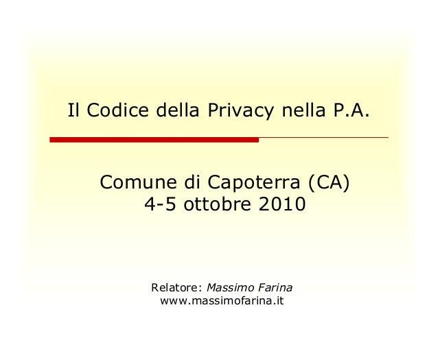 Il Codice della Privacy nella P.A.  Comune di Capoterra (CA)  4-5 ottobre 2010  Relatore: Massimo Farina  www.massimofarin...