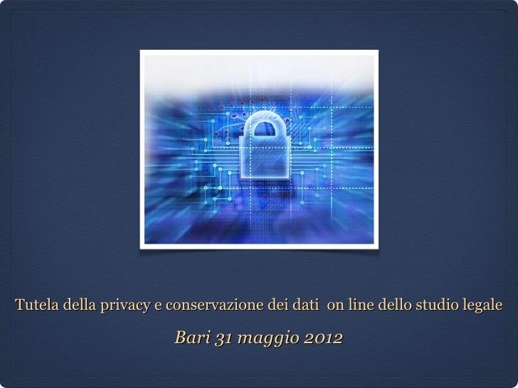 Tutela della privacy e conservazione dei dati on line dello studio legale                       Bari 31 maggio 2012