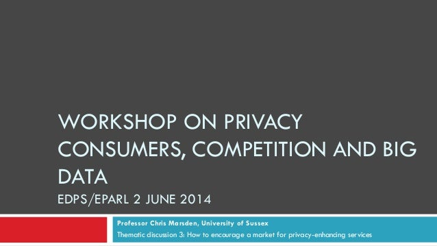 WORKSHOP ON PRIVACY CONSUMERS, COMPETITION AND BIG DATA EDPS/EPARL 2 JUNE 2014 Professor Chris Marsden, University of Suss...