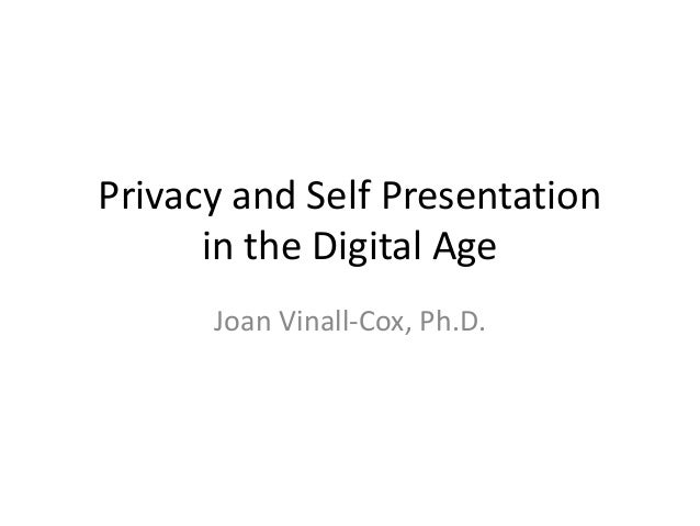 Privacy and Self Presentation in the Digital Age Joan Vinall-Cox, Ph.D.