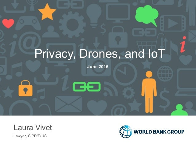 Privacy, Drones, and IoT Laura Vivet Lawyer, CIPP/E/US June 2016