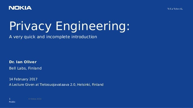 1 © Nokia 2016 Privacy Engineering: A very quick and incomplete introduction Public Dr. Ian Oliver Bell Labs, Finland 14 F...