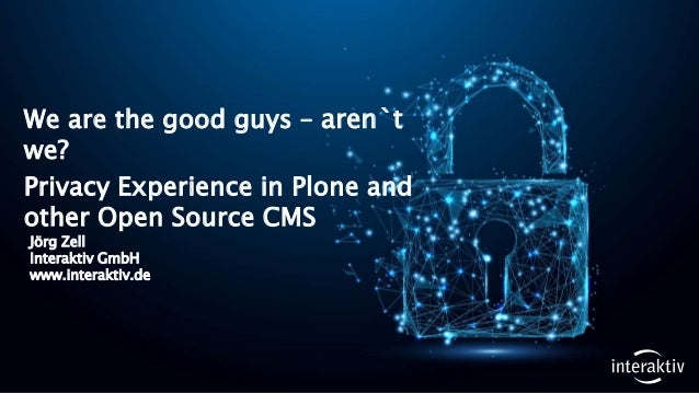 Jörg Zell Interaktiv GmbH www.interaktiv.de We are the good guys – aren`t we? Privacy Experience in Plone and other Open S...