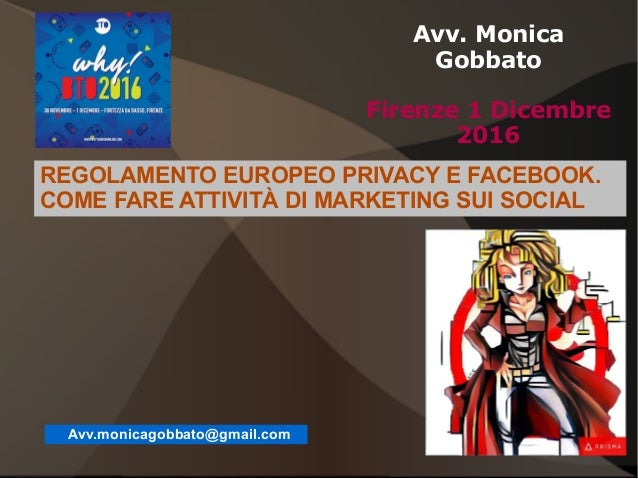 1 Avv. Monica Gobbato Firenze 1 Dicembre 2016 Avv.monicagobbato@gmail.com REGOLAMENTO EUROPEO PRIVACY E FACEBOOK. COME FAR...